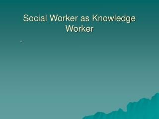 Social Worker as Knowledge Worker