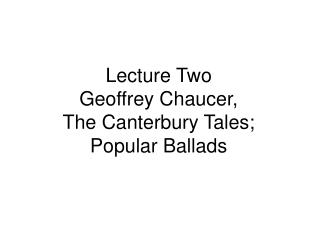 Lecture Two  Geoffrey Chaucer,  The Canterbury Tales; Popular Ballads