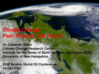 Climate Change:   Past, Present, and Future Dr. Cameron Wake Climate Change Research Center Institute for the Study of E