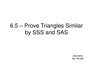 6.5   Prove Triangles Similar by SSS and SAS