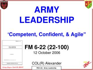"ARMY LEADERSHIP 'Competent, Confident, & Agile"" FM 6-22 (22-100) 12 October 2006 COL(R) Alexander"