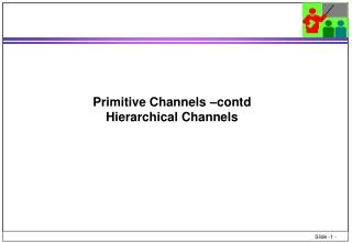 Primitive Channels – contd Hierarchical Channels