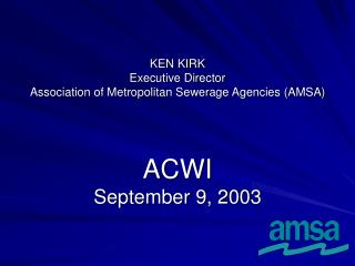 KEN KIRK Executive Director Association of Metropolitan Sewerage Agencies (AMSA)