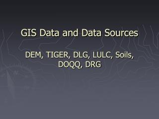 GIS Data and Data Sources DEM, TIGER, DLG, LULC, Soils,  DOQQ, DRG