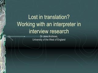 Lost in translation?  Working with an interpreter in interview research Dr Jane Andrews, University of the West of Engla