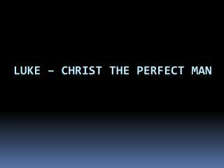 Luke – Christ the Perfect Man