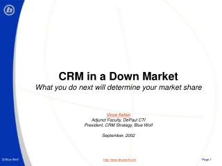 CRM in a Down Market What you do next will determine your market share Vince Kellen Adjunct Faculty, DePaul CTI Presiden