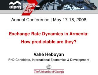 Annual Conference  May 17-18, 2008  Exchange Rate Dynamics in Armenia:  How predictable are they  Vah  Heboyan PhD Candi