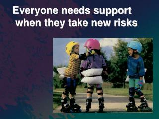 Everyone needs support  when they take new risks