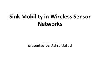 Sink Mobility in Wireless Sensor Networks presented by: Ashraf  Jallad