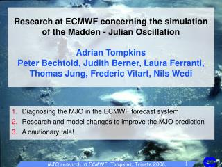 Research at ECMWF concerning the simulation of the Madden - Julian Oscillation  Adrian Tompkins Peter Bechtold, Judith B