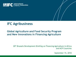 IFC Agribusiness Global Agriculture and Food Security Program  and New Innovations in Financing Agriculture