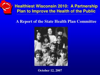 Healthiest Wisconsin 2010:  A Partnership Plan to Improve the Health of the Public A Report of the State Health Plan Com