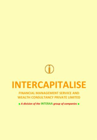 INTERCAPITALISE FINANCIAL MANAGEMENT SERVICE AND  WEALTH CONSULTANCY PRIVATE LIMITED ■  A division of the INTERAA grou