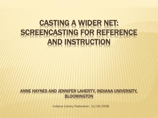 Casting a Wider Net: Screencasting for Reference and Instruction Anne Haynes and Jennifer Laherty, Indiana University, B