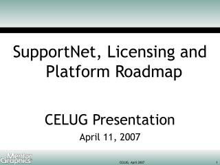 SupportNet, Licensing and Platform Roadmap CELUG Presentation April 11, 2007
