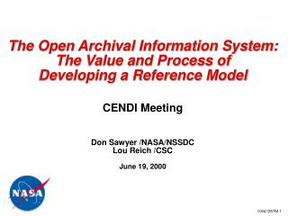 The Open Archival Information System: The Value and Process of Developing a Reference Model CENDI Meeting Don Sawyer /NA