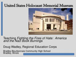 Teaching Fighting the Fires of Hate:  America and the Nazi Book Burnings  Doug Wadley, Regional Education Corps  Bradley