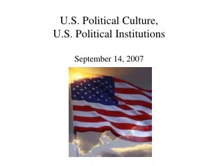 U.S. Political Culture, U.S. Political Institutions  September 14, 2007