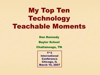 My Top Ten Technology Teachable Moments Dan Kennedy Baylor School Chattanooga, TN