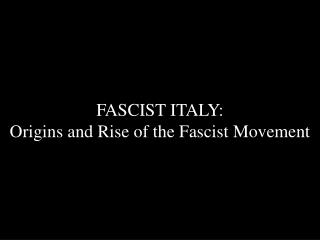 FASCIST ITALY:  Origins and Rise of the Fascist Movement