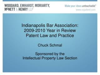 Indianapolis Bar Association: 2009-2010 Year in Review Patent Law and Practice Chuck Schmal Sponsored by the  Intellectu