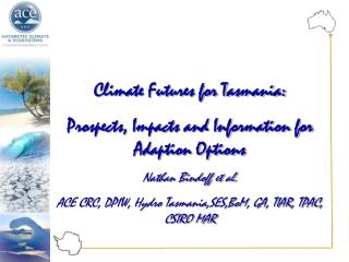 Climate Futures for Tasmania: Prospects, Impacts and Information for Adaption Options Nathan Bindoff et al. ACE CRC, DPI
