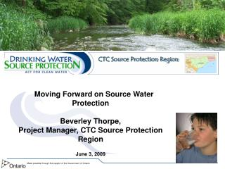 Moving Forward on Source Water Protection Beverley Thorpe,  Project Manager, CTC Source Protection Region  June 3, 2009