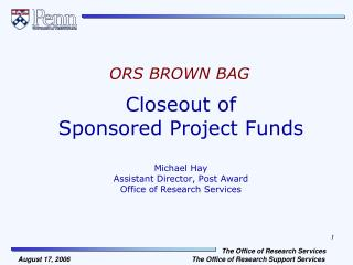 Closeout of  Sponsored Project Funds  Michael Hay Assistant Director, Post Award Office of Research Services