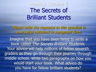 Monday, October 5 The Secrets of  Brilliant Students Please write the response to this question in your spiral notebook