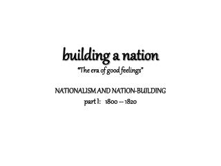 Building a nation  The era of good feelings   NATIONALISM AND NATION-BUILDING part I:   1800 -- 1820