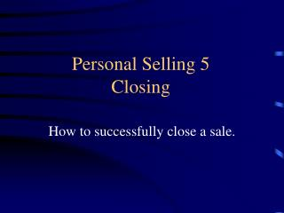 Personal Selling 5 Closing