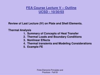 FEA Course Lecture V – Outline UCSD - 10/30/03 Review of Last Lecture (IV) on Plate and Shell Elements. Thermal Analys
