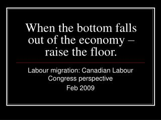 When the bottom falls out of the economy  raise the floor.