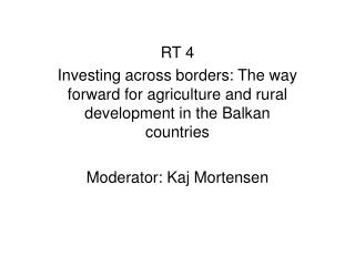 RT 4 Investing across borders: The way forward for agriculture and rural development in the Balkan countries  Moderator: