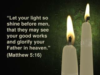 """""""Let your light so shine before men, that they may see your good works and glorify your Father in heaven."""" (Matthew 5:"""