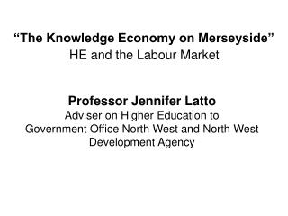 Professor Jennifer Latto Adviser on Higher Education to Government Office North West and North West Development Agency