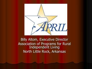 Billy Altom, Executive Director Association of Programs for Rural Independent Living North Little Rock, Arkansas