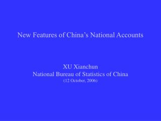 New Features of China's National Accounts XU Xianchun National Bureau of Statistics of China (12 October, 2006)