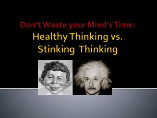 Don t Waste your Mind s Time: Healthy Thinking vs.  Stinking  Thinking