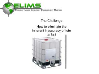 The Challenge How to eliminate the inherent inaccuracy of tote tanks?