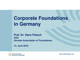 Corporate Foundations in Germany Prof. Dr. Hans Fleisch CEO German Association of Foundations 14. June 2010