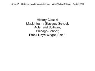 History Class 6  Mackintosh / Glasgow School; Adler and Sullivan; Chicago School; Frank Lloyd Wright. Part 1