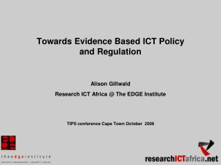 Towards Evidence Based ICT Policy and Regulation   Alison Gillwald  Research ICT Africa  The EDGE Institute        TIPS