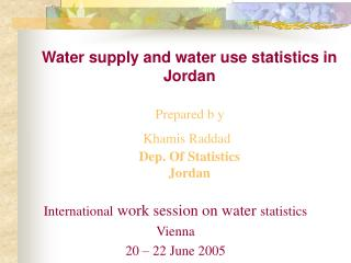 Water supply and water use statistics in Jordan   Prepared b y  Khamis Raddad  Dep. Of Statistics Jordan
