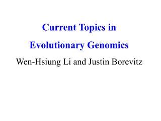 Current Topics in Evolutionary Genomics Wen-Hsiung Li and Justin Borevitz