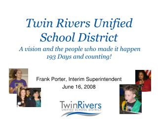 Twin Rivers Unified School District A vision and the people who made it happen 193 Days and counting!