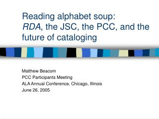 Reading alphabet soup: RDA , the JSC, the PCC, and the future of cataloging