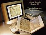 Library  Security Chapter 12  Yolanda Strayhorn, Fall 2006 Intern