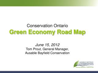 Conservation Ontario Green Economy Road Map  June 15, 2012 Tom Prout, General Manager, Ausable Bayfield Conservation